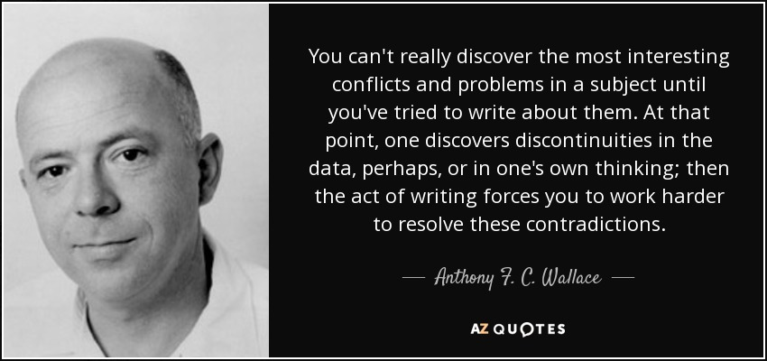 You can't really discover the most interesting conflicts and problems in a subject until you've tried to write about them. At that point, one discovers discontinuities in the data, perhaps, or in one's own thinking; then the act of writing forces you to work harder to resolve these contradictions. - Anthony F. C. Wallace