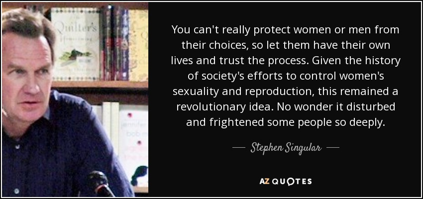 You can't really protect women or men from their choices, so let them have their own lives and trust the process. Given the history of society's efforts to control women's sexuality and reproduction, this remained a revolutionary idea. No wonder it disturbed and frightened some people so deeply. - Stephen Singular