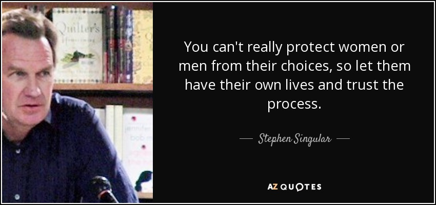You can't really protect women or men from their choices, so let them have their own lives and trust the process. - Stephen Singular
