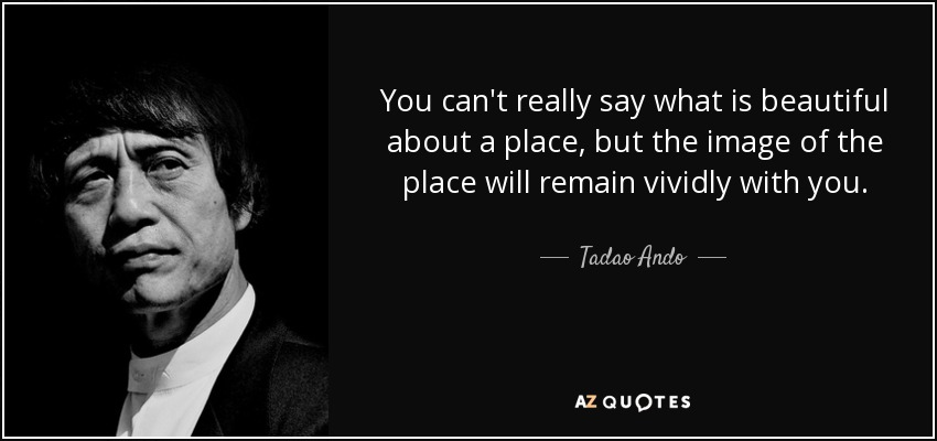 You can't really say what is beautiful about a place, but the image of the place will remain vividly with you. - Tadao Ando