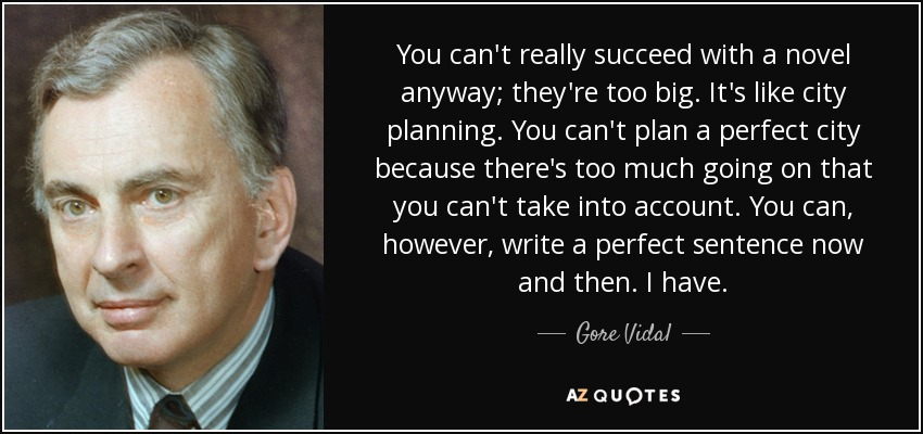 You can't really succeed with a novel anyway; they're too big. It's like city planning. You can't plan a perfect city because there's too much going on that you can't take into account. You can, however, write a perfect sentence now and then. I have. - Gore Vidal