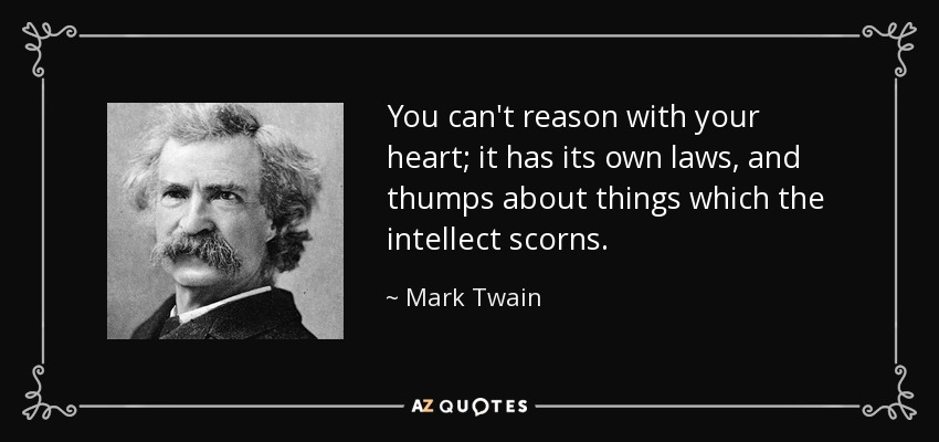 You can't reason with your heart; it has its own laws, and thumps about things which the intellect scorns. - Mark Twain