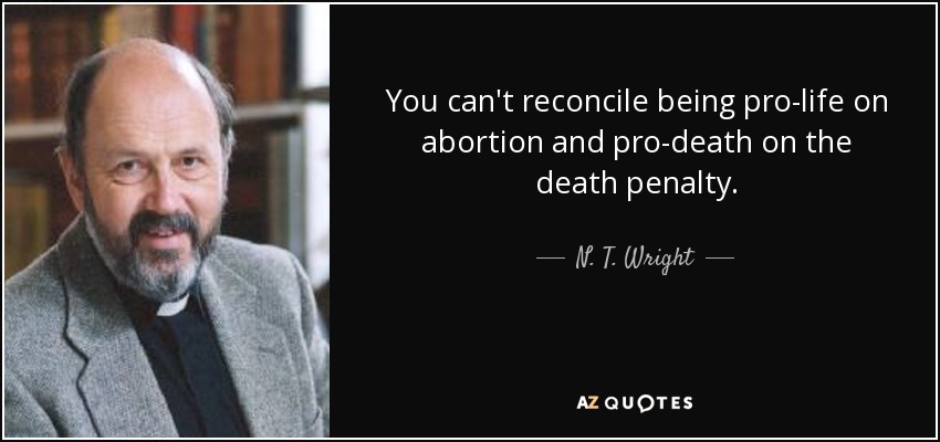 You can't reconcile being pro-life on abortion and pro-death on the death penalty. - N. T. Wright