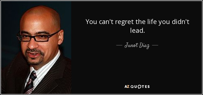 You can't regret the life you didn't lead. - Junot Diaz