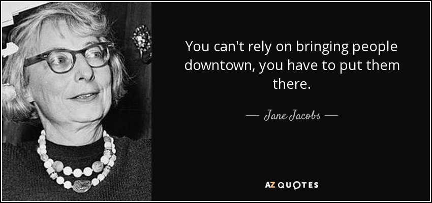You can't rely on bringing people downtown, you have to put them there. - Jane Jacobs