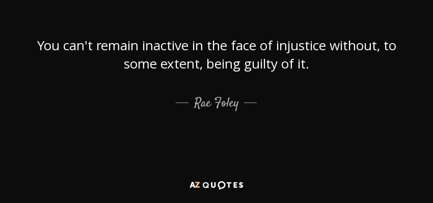 You can't remain inactive in the face of injustice without, to some extent, being guilty of it. - Rae Foley