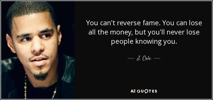You can't reverse fame. You can lose all the money, but you'll never lose people knowing you. - J. Cole