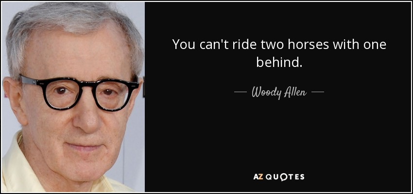 You can't ride two horses with one behind. - Woody Allen