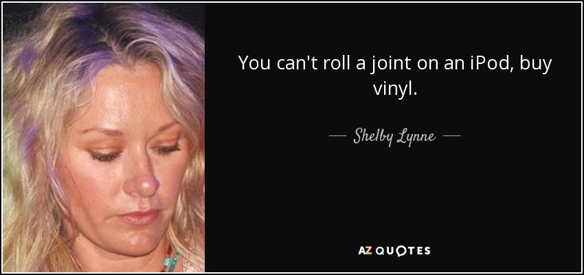 You can't roll a joint on an iPod, buy vinyl. - Shelby Lynne