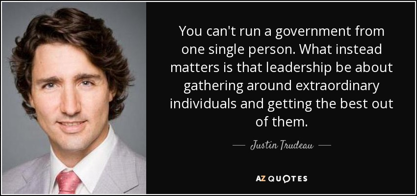 You can't run a government from one single person. What instead matters is that leadership be about gathering around extraordinary individuals and getting the best out of them. - Justin Trudeau