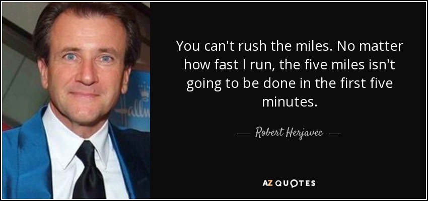 You can't rush the miles. No matter how fast I run, the five miles isn't going to be done in the first five minutes. - Robert Herjavec