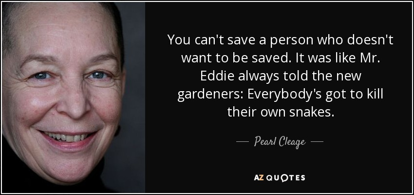You can't save a person who doesn't want to be saved. It was like Mr. Eddie always told the new gardeners: Everybody's got to kill their own snakes. - Pearl Cleage