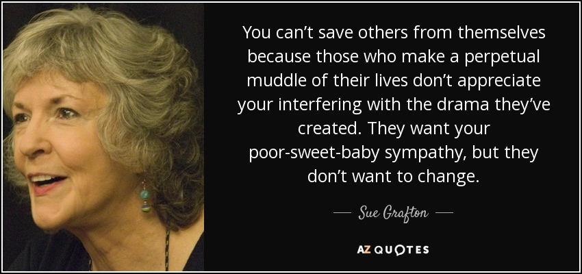 You can't save others from themselves because those who make a perpetual muddle of their lives don't appreciate your interfering with the drama they've created. They want your poor-sweet-baby sympathy, but they don't want to change. - Sue Grafton