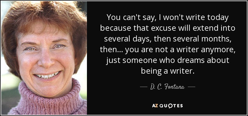 You can't say, I won't write today because that excuse will extend into several days, then several months, then... you are not a writer anymore, just someone who dreams about being a writer. - D. C. Fontana