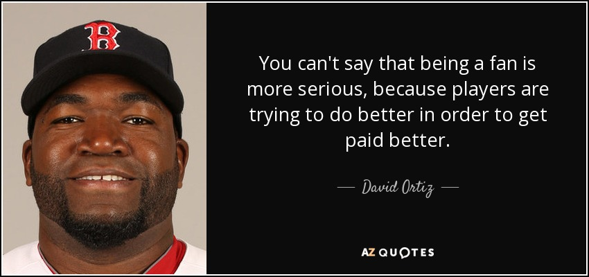 David Ortiz Quote You Cant Say That Being A Fan Is More Serious