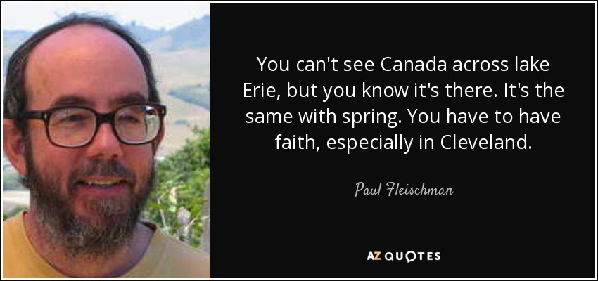 You can't see Canada across lake Erie, but you know it's there. It's the same with spring. You have to have faith, especially in Cleveland. - Paul Fleischman