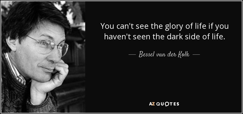 You can't see the glory of life if you haven't seen the dark side of life. - Bessel van der Kolk