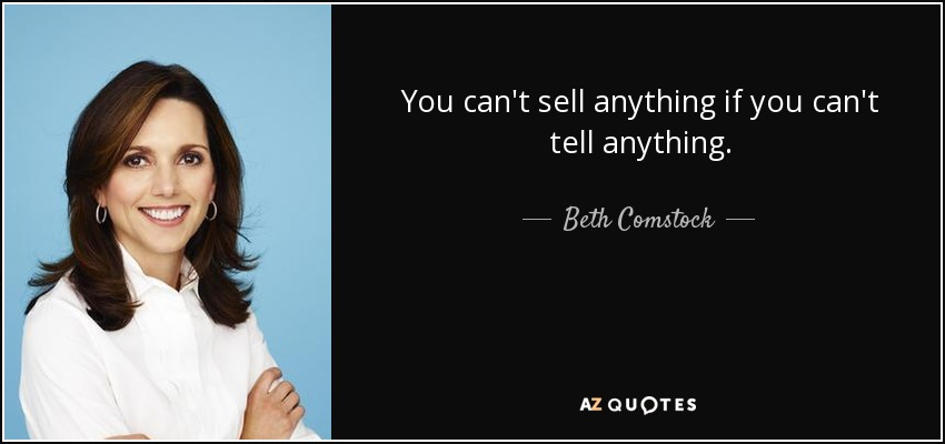 You can't sell anything if you can't tell anything. - Beth Comstock