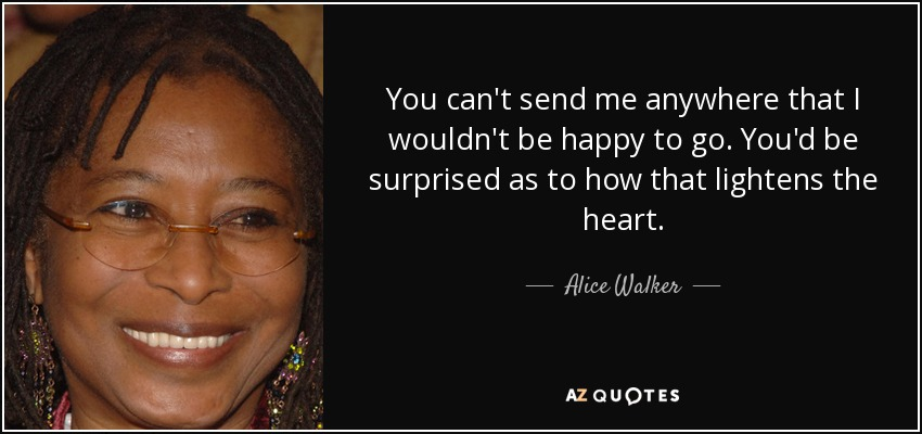 You can't send me anywhere that I wouldn't be happy to go. You'd be surprised as to how that lightens the heart. - Alice Walker