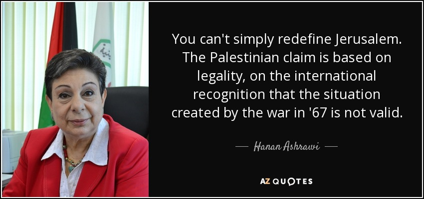 You can't simply redefine Jerusalem. The Palestinian claim is based on legality, on the international recognition that the situation created by the war in '67 is not valid. - Hanan Ashrawi