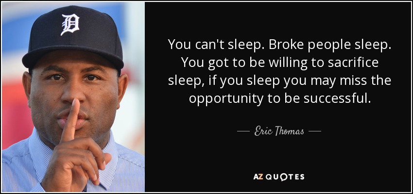 You can't sleep. Broke people sleep. You got to be willing to sacrifice sleep, if you sleep you may miss the opportunity to be successful. - Eric Thomas