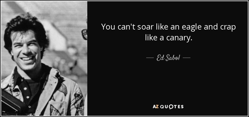 Ed Sabol Quote You Cant Soar Like An Eagle And Crap Like A