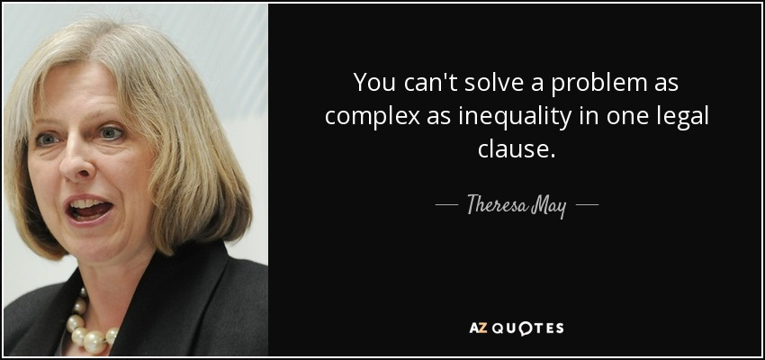 You can't solve a problem as complex as inequality in one legal clause. - Theresa May