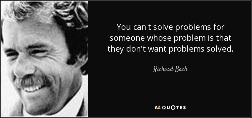 You can't solve problems for someone whose problem is that they don't want problems solved. - Richard Bach