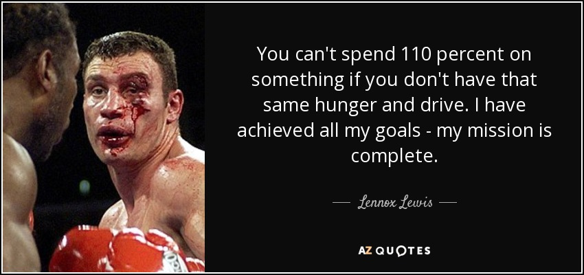 You can't spend 110 percent on something if you don't have that same hunger and drive. I have achieved all my goals - my mission is complete. - Lennox Lewis
