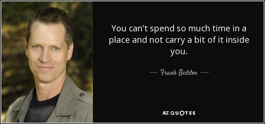 You can't spend so much time in a place and not carry a bit of it inside you. - Frank Beddor