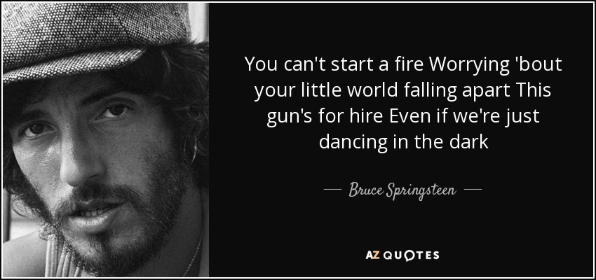 You can't start a fire Worrying 'bout your little world falling apart This gun's for hire Even if we're just dancing in the dark - Bruce Springsteen