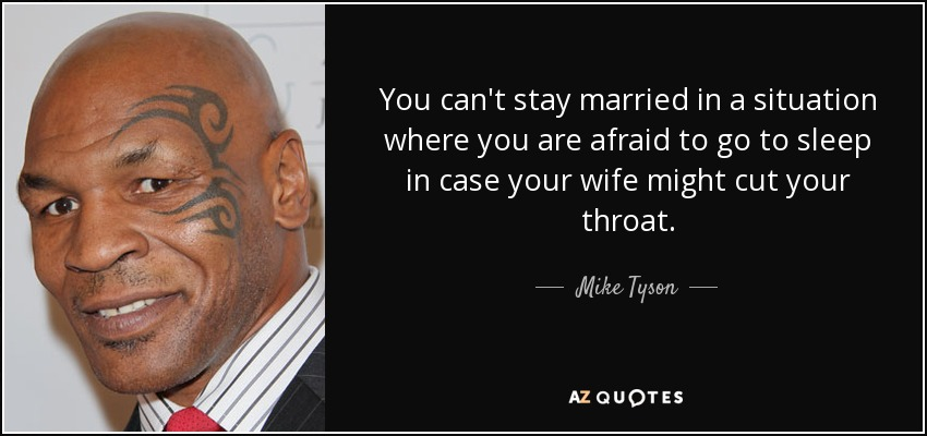You can't stay married in a situation where you are afraid to go to sleep in case your wife might cut your throat. - Mike Tyson