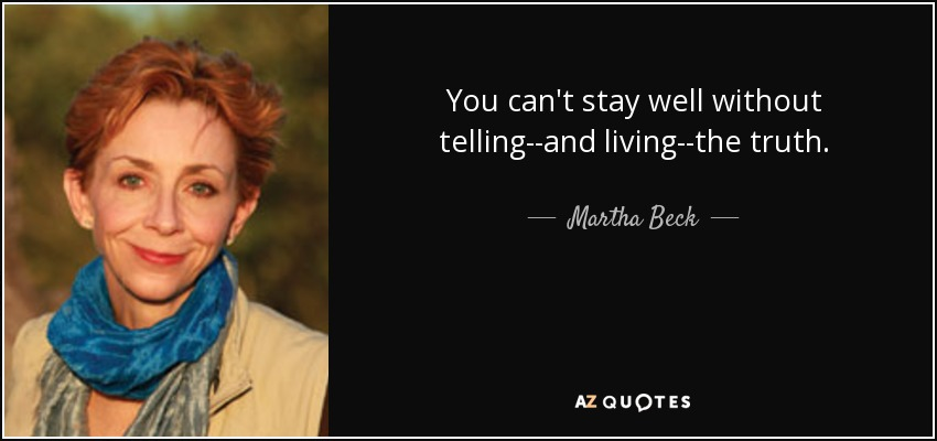 You can't stay well without telling--and living--the truth. - Martha Beck