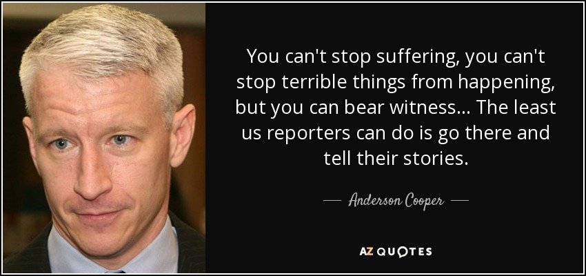 You can't stop suffering, you can't stop terrible things from happening, but you can bear witness... The least us reporters can do is go there and tell their stories. - Anderson Cooper