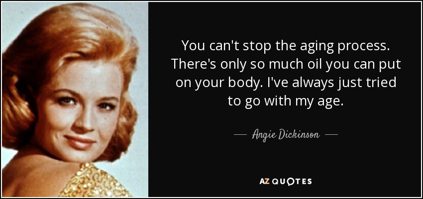 You can't stop the aging process. There's only so much oil you can put on your body. I've always just tried to go with my age. - Angie Dickinson
