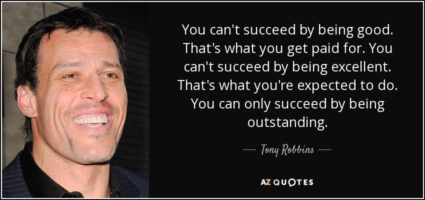 You can't succeed by being good. That's what you get paid for. You can't succeed by being excellent. That's what you're expected to do. You can only succeed by being outstanding. - Tony Robbins