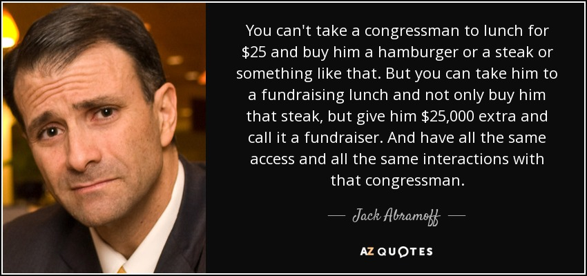 You can't take a congressman to lunch for $25 and buy him a hamburger or a steak or something like that. But you can take him to a fund-raising lunch and not only buy him that steak, but give him $25,000 extra and call it a fund-raiser - and have all the same access and all the same interactions with that congressman. - Jack Abramoff