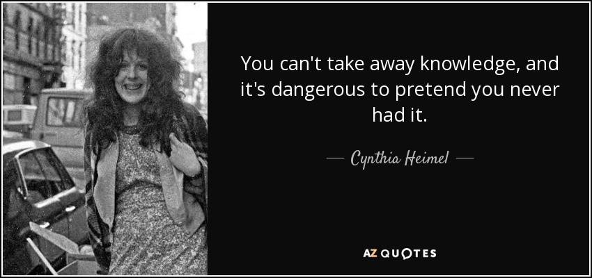 You can't take away knowledge, and it's dangerous to pretend you never had it. - Cynthia Heimel