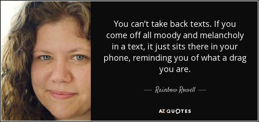 You can't take back texts. If you come off all moody and melancholy in a text, it just sits there in your phone, reminding you of what a drag you are. - Rainbow Rowell