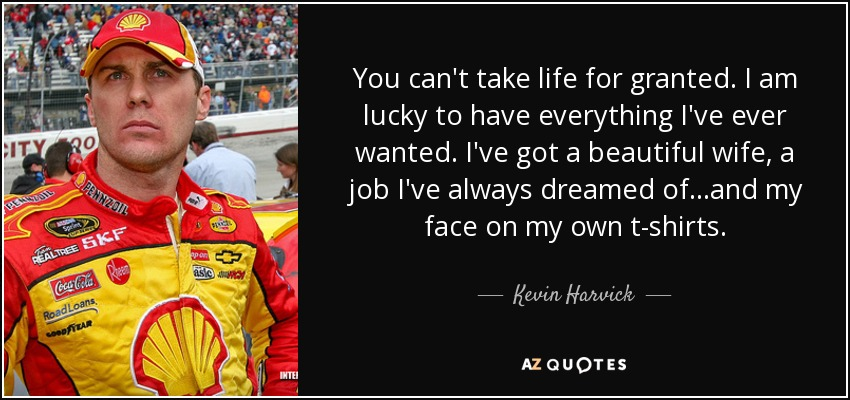 You can't take life for granted. I am lucky to have everything I've ever wanted. I've got a beautiful wife, a job I've always dreamed of...and my face on my own t-shirts. - Kevin Harvick