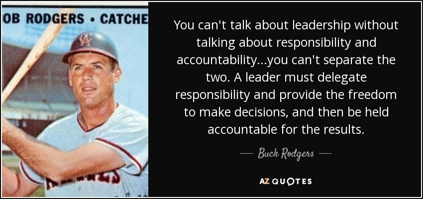 You can't talk about leadership without talking about responsibility and accountability...you can't separate the two. A leader must delegate responsibility and provide the freedom to make decisions, and then be held accountable for the results. - Buck Rodgers