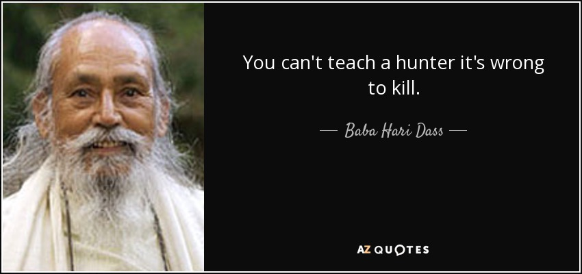 You can't teach a hunter it's wrong to kill. - Baba Hari Dass