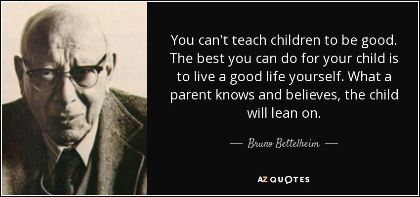You can't teach children to be good. The best you can do for your child is to live a good life yourself. What a parent knows and believes, the child will lean on. - Bruno Bettelheim