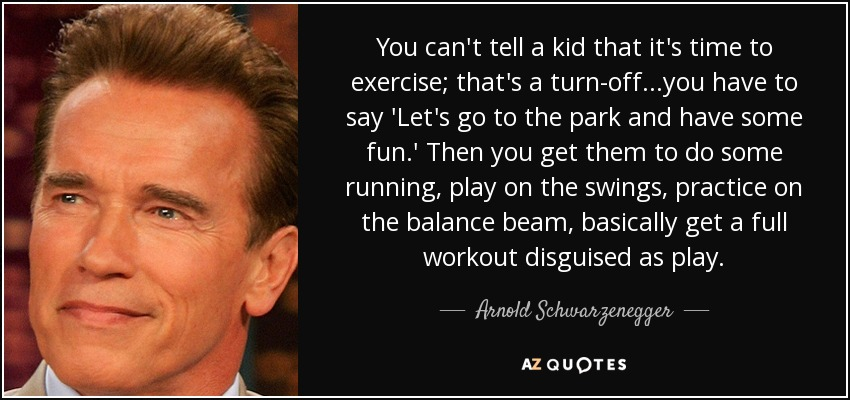 You can't tell a kid that it's time to exercise; that's a turn-off...you have to say 'Let's go to the park and have some fun.' Then you get them to do some running, play on the swings, practice on the balance beam, basically get a full workout disguised as play. - Arnold Schwarzenegger