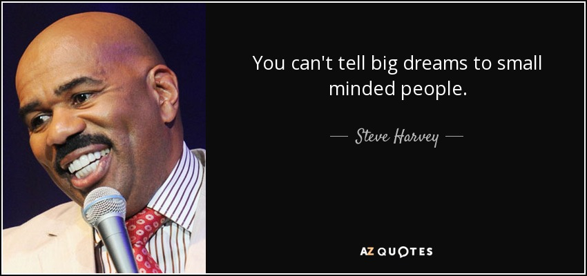 You can't tell big dreams to small minded people. - Steve Harvey