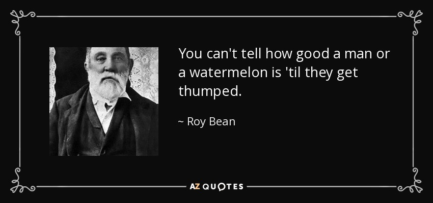 You can't tell how good a man or a watermelon is 'til they get thumped. - Roy Bean