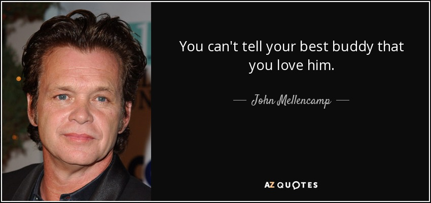 You can't tell your best buddy that you love him. - John Mellencamp