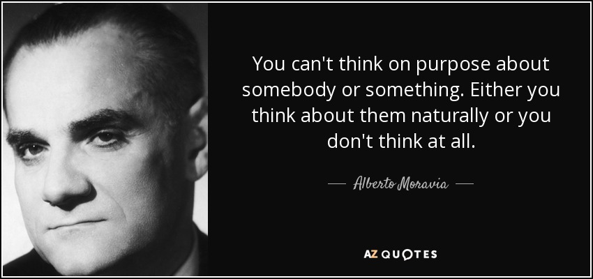 You can't think on purpose about somebody or something. Either you think about them naturally or you don't think at all. - Alberto Moravia