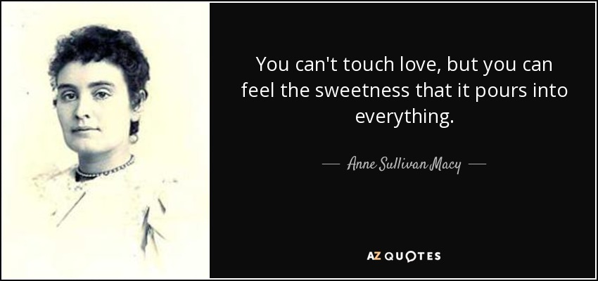 You can't touch love, but you can feel the sweetness that it pours into everything. - Anne Sullivan Macy