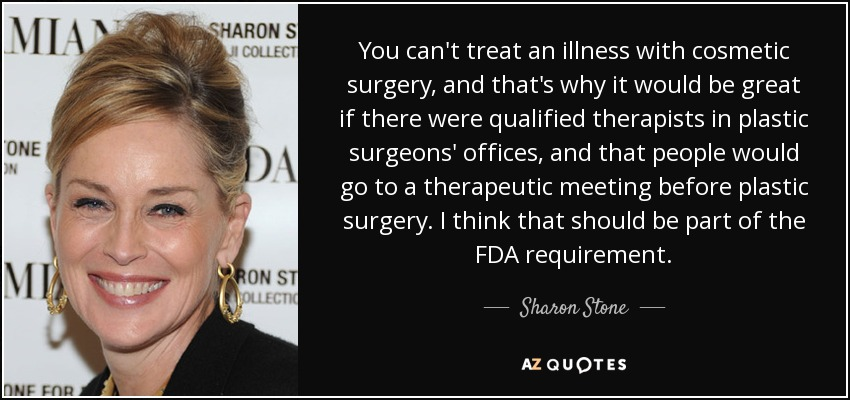 You can't treat an illness with cosmetic surgery, and that's why it would be great if there were qualified therapists in plastic surgeons' offices, and that people would go to a therapeutic meeting before plastic surgery. I think that should be part of the FDA requirement. - Sharon Stone